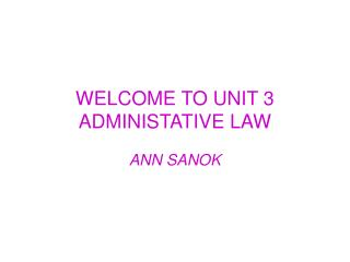 WELCOME TO UNIT 3 ADMINISTATIVE LAW