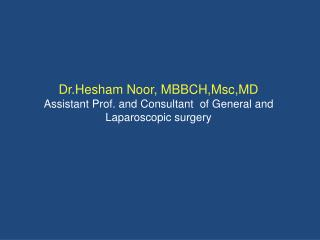 Dr.Hesham Noor, MBBCH,Msc,MD Assistant Prof. and Consultant  of General and Laparoscopic surgery