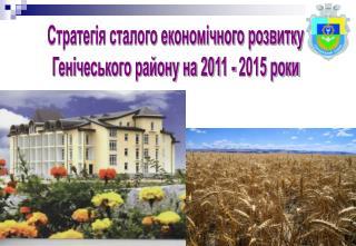 Стратегія сталого економічного розвитку  Генічеського району на 2011 - 2015 роки
