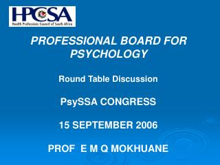 PROFESSIONAL BOARD FOR PSYCHOLOGY  Round Table Discussion  PsySSA CONGRESS   15 SEPTEMBER 2006  PROF  E M Q MOKHUANE