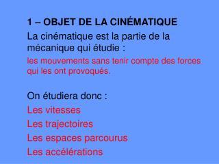 1 – OBJET DE LA CINÉMATIQUE La cinématique est la partie de la mécanique qui étudie :