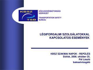 KBSZ SZAKMAI NAPOK - REPÜLÉS Siófok, 2006. október 25. Pál László balesetvizsgáló