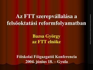 Az FTT szerepvállalása a felsőoktatási reformfolyamatban Bazsa György az FTT elnöke