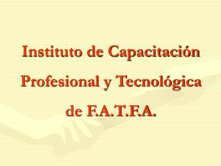 Instituto de Capacitaci�n Profesional y Tecnol�gica de F.A.T.F.A.