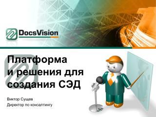 Платформа  и решения для создания СЭД Виктор Сущев Директор по консалтингу