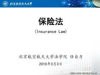 保险法 (Insurance Law) 北京航空航天大学法学院 任自力 20 10 年 3 月 3 日