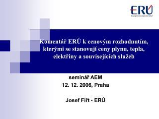 seminář AEM 12. 12. 2006, Praha Josef Fiřt - ERÚ