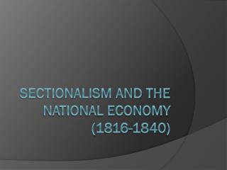 Sectionalism and the National Economy (1816-1840)