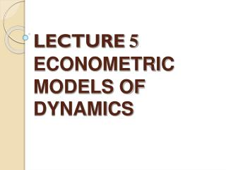 LECTURE 5 ECONOMETRIC MODELS OF DYNAMICS