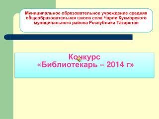 Конкурс   « Библиотекарь  –  2014  г»