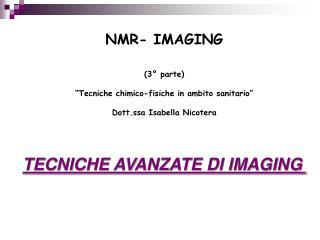 NMR- IMAGING   3  parte   Tecniche chimico-fisiche in ambito sanitario   Dott.ssa Isabella Nicotera    TECNICHE AVANZATE