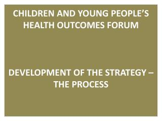 CHILDREN AND YOUNG PEOPLE S HEALTH OUTCOMES FORUM    DEVELOPMENT OF THE STRATEGY   THE PROCESS