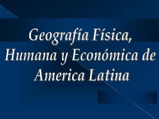 Geografía Física,  Humana y Económica de  America Latina