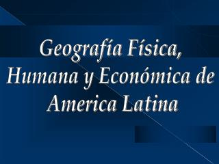 Geograf�a F�sica,  Humana y Econ�mica de  America Latina