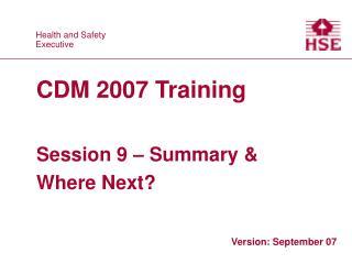 CDM 2007 Training   Session 9   Summary  Where Next