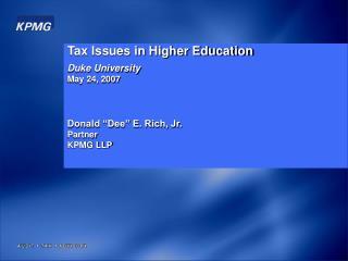 "Tax Issues in Higher Education Duke University May 24, 2007 Donald ""Dee"" E. Rich, Jr. Partner"