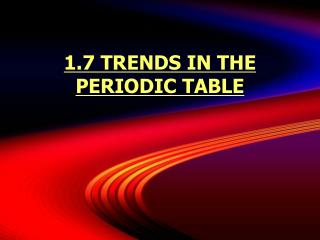 1.7 TRENDS IN THE PERIODIC TABLE