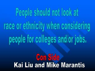 People should not look at  race or ethnicity when considering  people for colleges and/or jobs.