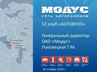 52 клуб « AUTOBOSS » Генеральный директор ОАО «Модус»  Луковецкая  Т.М.