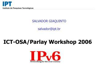 SALVADOR GIAQUINTO salvador@ipt.br ICT-OSA/Parlay Workshop 2006