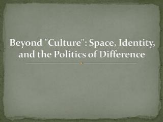 "Beyond ""Culture"": Space, Identity, and the Politics of Difference"