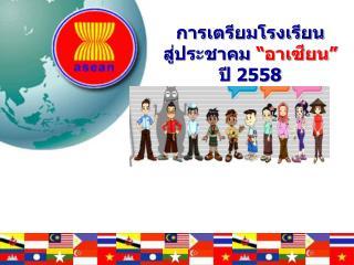 """การเตรียมโรงเรียน สู่ประชาคม """" อาเซียน""""  ปี  2558"""