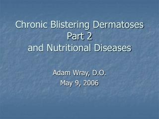 Chronic Blistering Dermatoses Part 2  and Nutritional Diseases