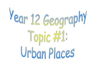 Year 12 Geography Topic #1: Urban Places
