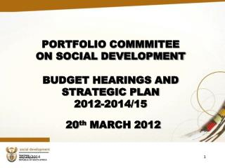 PORTFOLIO COMMMITEE  ON SOCIAL DEVELOPMENT  BUDGET HEARINGS AND STRATEGIC PLAN  2012-2014/15