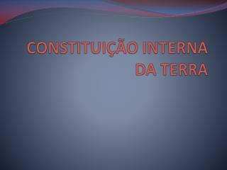 CONSTITUIÇÃO INTERNA DA TERRA