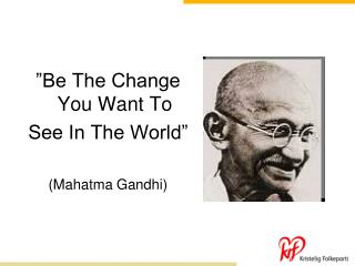 """Be The Change You Want To  See In The World"" (Mahatma Gandhi)"