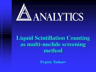 Liquid Scintillation Counting as multi-nuclide screening method  Evgeny Taskaev