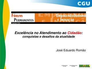 Excel�ncia no Atendimento ao  Cidad�o : conquistas e desafios da atualidade Jos� Eduardo Rom�o