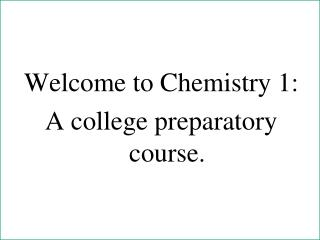 Welcome to Chemistry 1: A college preparatory course.