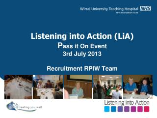 Listening into Action (LiA) P ass it On Event 3rd July 2013 Recruitment RPIW Team
