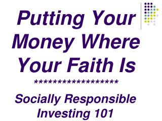 Putting Your  Money Where  Your Faith Is ****************** Socially Responsible Investing 101