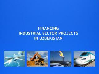 FINANCING  INDUSTRIAL SECTOR PROJECTS  IN UZBEKISTAN