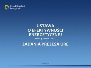 USTAWA  O EFEKTYWNOŚCI ENERGETYCZNEJ z dnia 15 kwietnia 2011 r. ZADANIA PREZESA URE
