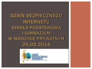 Dzie? Bezpiecznego Internetu  Szko?a Podstawowa  i Gimnazjum  w Wodzinie Prywatnym 25.02.2014