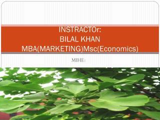 INSTRACTOr: BILAL KHAN MBA(MARKETING) Msc (Economics)