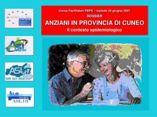 Corso Facilitatori PEPS – modulo 26 giugno 2007 DOSSIER   ANZIANI IN PROVINCIA DI CUNEO