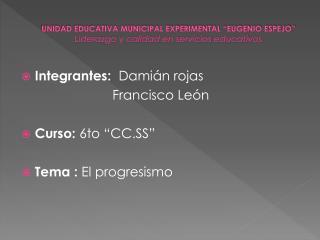 "Integrantes:   Damián rojas           Francisco León Curso:  6to ""CC.SS"" Tema :  El progresismo"
