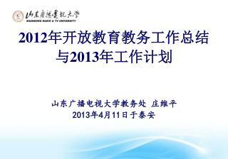 2012 年开放教育教务工作总结 与 2013 年工作计划 山东广播电视大学教务处 庄维平 201 3 年 4 月 11 日于泰安