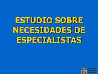 ESTUDIO SOBRE NECESIDADES DE ESPECIALISTAS