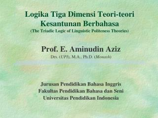 Prof. E. Aminudin Aziz Drs. ( UPI ), M.A., Ph.D. ( Monash ) Jurusan Pendidikan Bahasa Inggris