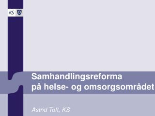 Samhandlingsreforma på helse- og omsorgsområdet Astrid Toft, KS