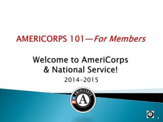 AMERICORPS 101— For Members Welcome to AmeriCorps & National Service!