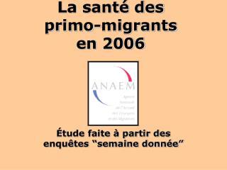 La santé des  primo-migrants  en 2006