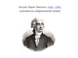 Антуан Лоран  Лавуазье   ( 1743 — 1794 ) основатель современной химии