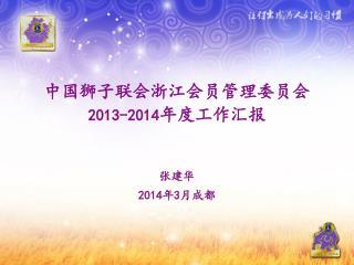 中国狮子联会浙江会员管理委员会 2013-2014 年度 工作汇报 张建华 201 4 年 3 月 成都